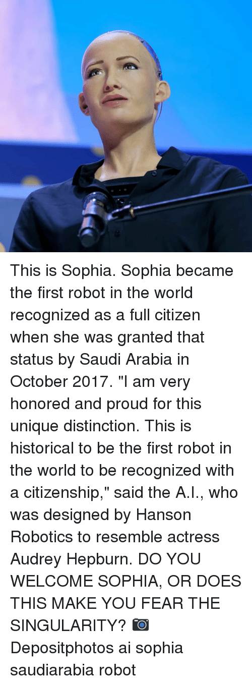 "Audrey Hepburn: This is Sophia. Sophia became the first robot in the world recognized as a full citizen when she was granted that status by Saudi Arabia in October 2017. ""I am very honored and proud for this unique distinction. This is historical to be the first robot in the world to be recognized with a citizenship,"" said the A.I., who was designed by Hanson Robotics to resemble actress Audrey Hepburn. DO YOU WELCOME SOPHIA, OR DOES THIS MAKE YOU FEAR THE SINGULARITY? 📷 Depositphotos ai sophia saudiarabia robot"