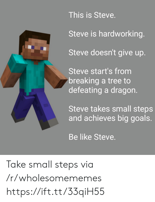 Be Like, Goals, and Tree: This is Steve.  Steve is hardworking.  Steve doesn't give up.  Steve start's from  breaking a tree to  defeating a dragon.  Steve takes small steps  and achieves big goals.  Be like Steve Take small steps via /r/wholesomememes https://ift.tt/33qiH55