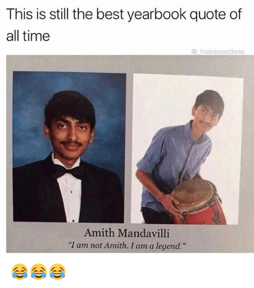 "Amith: This is still the best yearbook quote of  all time  the blessed one  Amith Mandavilli  ""I am not Amith. I am a legend."" 😂😂😂"