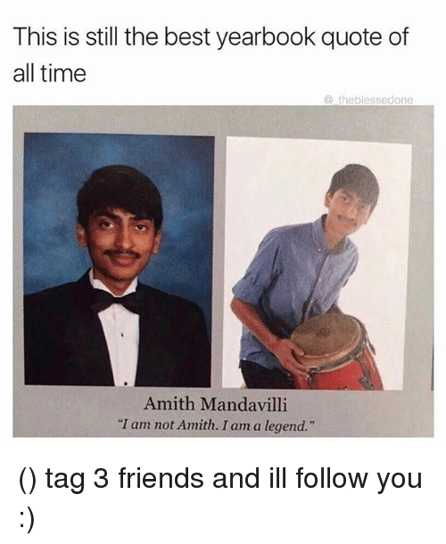 "Amith: This is still the best yearbook quote of  all time  theblessedone  Amith Manda villi  ""I am not Amith. I am a legend."" () tag 3 friends and ill follow you :)"