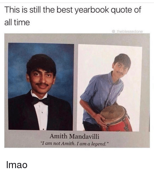 "Amith: This is still the best yearbook quote of  all time  the blessedone  Amith Mandavilli  ""I am not Amith. I am a legend."" lmao"