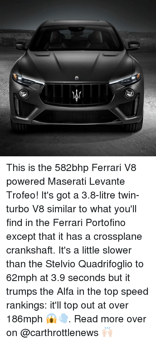 Ferrari, Memes, and 🤖: This is the 582bhp Ferrari V8 powered Maserati Levante Trofeo! It's got a 3.8-litre twin-turbo V8 similar to what you'll find in the Ferrari Portofino except that it has a crossplane crankshaft. It's a little slower than the Stelvio Quadrifoglio to 62mph at 3.9 seconds but it trumps the Alfa in the top speed rankings: it'll top out at over 186mph 😱💨. Read more over on @carthrottlenews 🙌🏻