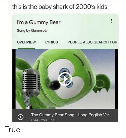 True, youtube.com, and Shark: this is the baby shark of 2000's kids  I'm a Gummy Bear  Song by Gummibär  PEOPLE ALSO SEARCH FOR  OVERVIEW  LYRICS  The Gummy Bear Song Long English Ve...  2:44 YouTube True