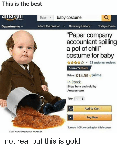 "Amazon, Click, and Memes: This is the best  auau  Departments  Baby baby costume  Prime  adam.the.creator Browsing HistoryTodays Deals  ""Paper company  accountant spilling  a pot of chili""  costume for baby  22 customer reviews  Amazon's Choice  Price: $14.95 prime  In Stock.  Ships from and sold by  Amazon.com.  Qty: 1  Add to Cart  Buy Now  Turn on 1-Click ordering for this browser  Roll uer imane toz0om in not real but this is gold"