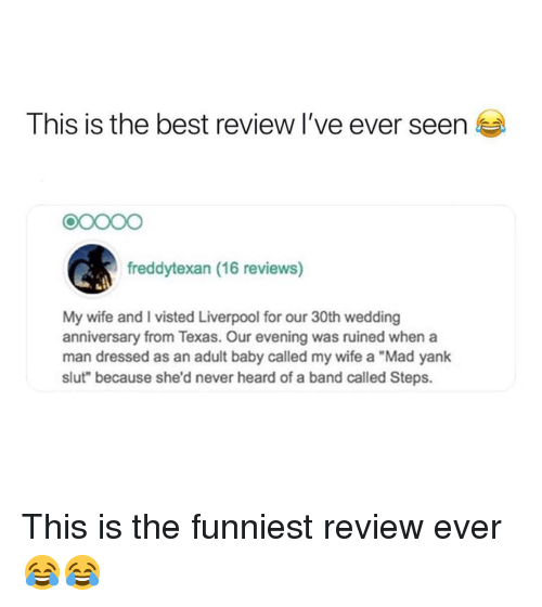 "Memes, Liverpool F.C., and Best: This is the best review I've ever seen  90000  freddytexan (16 reviews)  My wife and I visted Liverpool for our 30th wedding  anniversary from Texas. Our evening was ruined when a  man dressed as an adult baby called my wife a ""Mad yank  slut"" because she'd never heard of a band called Steps. This is the funniest review ever 😂😂"