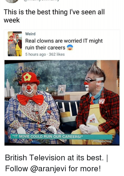"Seens: This is the best thing I've seen all  week  Weird  Real clowns are worried IT might  ruin their careers  5 hours ago 362 likes  ""IT MOVIE COULD RUIN OUR CAREERS!"" British Television at its best. 