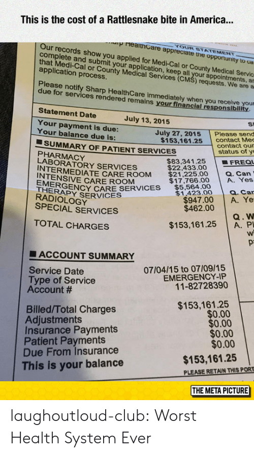 a&p: This is the cost of a Rattlesnake bite in America...  YOUR STATEMENT  p reaithCare appreciate tne opportunity to ca  Our records show you  com  complete and suvro y applied for Medi-Cal or County Medical Servc  plete and submit your application, keep all ap  that Medi-Cal or County Medical csl your appointments, a  application process  al or County Medical Services (CM  S) requests. We are a  Please notify Sharp Health Care immediately when you receive your  due for services rendered remains your financial responsiblility  Statement Date  July 13, 2015  St  Your payment is due:  Your balance due is:  July 27, 2015Please send  contact Me  contact our  $153,161.25  ■ SUMMARY OF PATIENT SERVICES  status of y  PHARMACY  LABORATORY SERVICES  $83,341.25 | ■FREQI  RMEDIATE CARE ROOM $21,225.00 a. Can  INTENSIVE CARE ROOM  EYRVIS$5,564.00  HERAPY SERVICES  $17,766.00 A. Yes  $1,423.0 Q. Car  $947.00 A. Ye  $462.00  RADIOLOGY  SPECIAL SERVICES  Q. W  $153,161.25 A. P  Wi  TOTAL CHARGES  ■ ACCOUNT SUMMARY  07/04/15 to 07/09/15  EMERGENCY-IP  11-82728390  Service Date  Type of Service  Account #  $153,161.25  $0.00  $0.00  $0.00  $0.00  Billed/Total Charges  Adjustments  Insurance Payments  Patient Payments  Due From Insurance  This is your balance  $153,161.25  PLEASE RETAIN THIS PORT  THE META PICTURE laughoutloud-club:  Worst Health System Ever