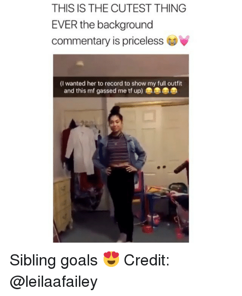 Goals, Memes, and Record: THIS IS THE CUTEST THING  EVER the background  commentary is priceless  (I wanted her to record to show my full outfit  and this mf gassed me tf up) Sibling goals 😍 Credit: @leilaafailey