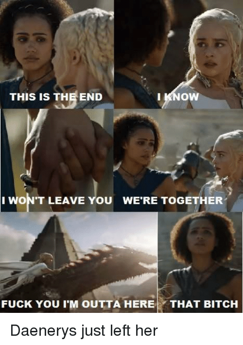 Im Outta Here: THIS IS THE END  I KNOW  I WON'T LEAVE YOU WERE TOGETHER  FUCK You IM OUTTA HERE  THAT BITCH Daenerys just left her
