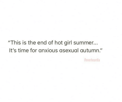 "Summer, Asexual, and Girl: ""This is the end of hot girl summer...  It's time for anxious asexual autumn.""  Coverheardla"
