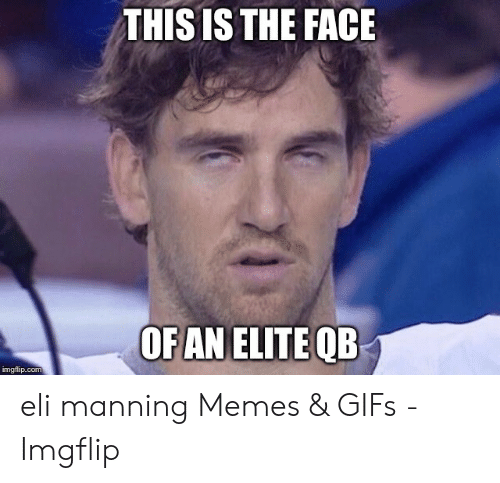 Eli Manning Memes: THIS IS THE FACE  OF AN ELITE QB  imgflip.com eli manning Memes & GIFs - Imgflip