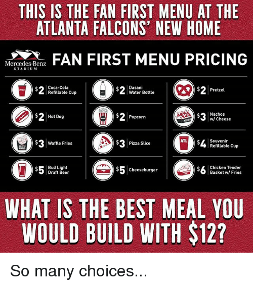 mercedes benz: THIS IS THE FAN FIRST MENU AT THE  ATLANTA FALCONS' NEW HOME  N  FAN FIRST MENU PRICING  Mercedes-Benz  STADIUM  Coca-Cola  Refitlable Cup  Dasani  Water Bottle  $2Pretzel  $2Hot Dog  ) 2 Popcorn  Nachos  w/ Cheese  cheese  $ Waffle Fries  $3  Pizza Slice  Souvenir  Refillable Cup  $Bud Light  Draft Beer  $5cheeseburger  $5 Cheeseburger  $L Chicken Tender  Basket w/ Fries  WHAT IS THE BEST MEAL YOU  WOULD BUILD WITH $12? So many choices...