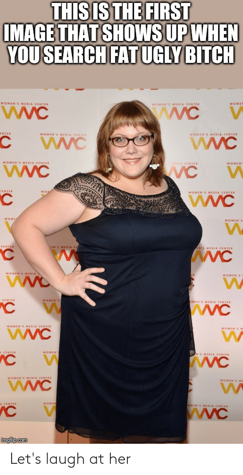 Imgflip Com: THIS IS THE FIRST  IMAGE THAT SHOWS UP WHEN  YOU SEARCH FAT UGLY BITCH  WOMEN'S MEDIA CENTER  WOMER  WOMEN'S MEDIA CENTER  wwC  NTER  WOMEN'S MIDIA CENTES  WOMEN'S MEDIA CENTER  WVC  WOMEN'S MEDIA CENTER  WVC  NIDIA CENTER  WOMEN  CENTER  WOMEN'S MEDIA CENTER  WOME  WOMEN'S  CENTER  LIN'S MEOIA C  ANS MEDIA CENTER  WOMEN'S MEDIA  WOMEN'S  CENTER  WOMEN'S  OMIN'S MEDIA CENTER  wwC  WOMEN'S MEDIA CENTER  WOMEN'SM  WOMEN  A CENTER  S MEDIA CENTER  WOMIN'S MEDIA CENTER  WOMEN EME  A CENTER  WOMIN  IN'S MEDIA CENTER  wWC  imgflip.com Let's laugh at her