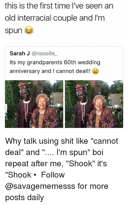 "Repeatingly: this is the first time I've seen an  old interracial couple and I'm  spun  Sarah J @naselle  Its my grandparents 60th wedding  anniversary and I cannot deal! Why talk using shit like ""cannot deal"" and "".... I'm spun"" boi repeat after me, ""Shook"" it's ""Shook • ➫➫ Follow @savagememesss for more posts daily"