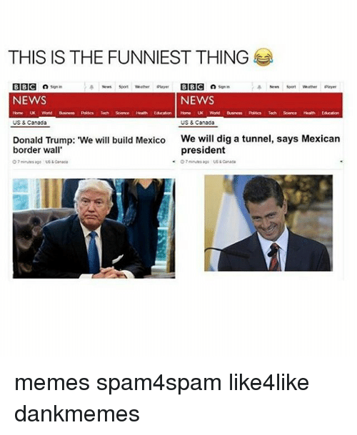 """Canada Memes: THIS IS THE FUNNIEST THING  BBC  son in  a News soon Whether player BBC Signin  NEWS  NEWS  Word  Tech Sorce  Home UK World Business Polsc Tech Science Health  US & Canada  US & Canada  Donald Trump: """"We will build Mexico  We will dig a tunnel, says Mexican  president  border wall  O minutes ago us Canada  ago Canada memes spam4spam like4like dankmemes"""