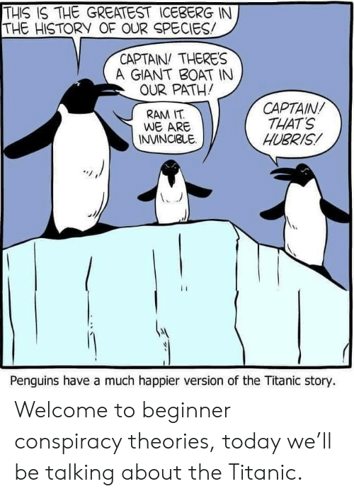 The History Of: THIS IS THE GREATEST ICEBERG IN  THE HISTORY OF OUR SPECIES  CAPTAIN THERES  A GIANT BOAT IN  OUR PATH!  CAPTAIN  THAT'S  HUBRIS  RAM IT  WE ARE  INVINCIBLE  Penguins have a much happier version of the Titanic story. Welcome to beginner conspiracy theories, today we'll be talking about the Titanic.