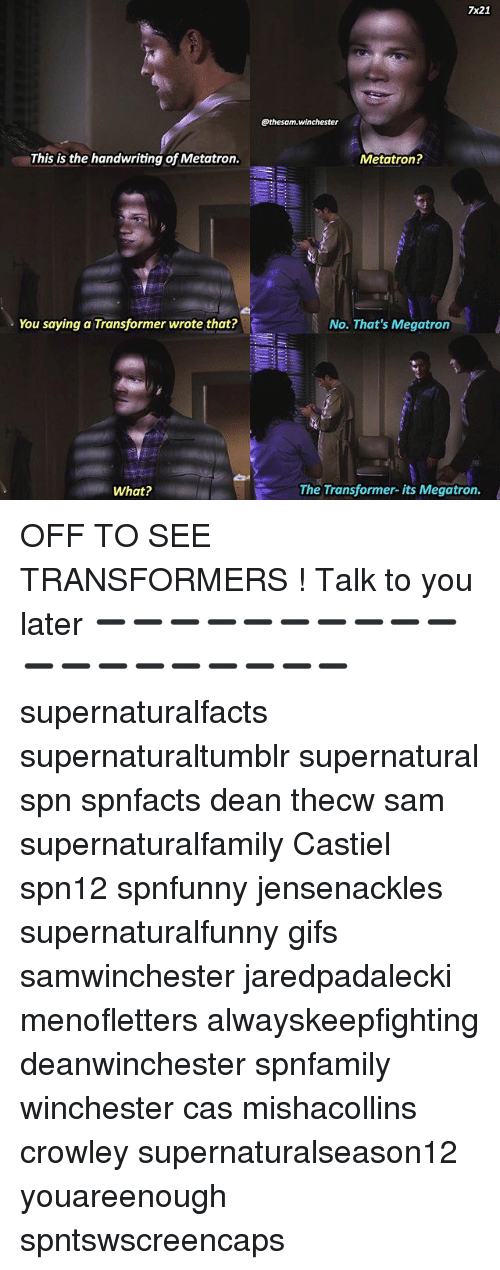 Memes, Transformers, and Gifs: This is the handwriting of Metatron.  You saying a Transformer wrote that?  What?  7x21  @thesam. Winchester  Metatron?  No. That's Megatron  The Transformer- its Megatron. OFF TO SEE TRANSFORMERS ! Talk to you later ➖➖➖➖➖➖➖➖➖➖➖➖➖➖➖➖➖➖➖ supernaturalfacts supernaturaltumblr supernatural spn spnfacts dean thecw sam supernaturalfamily Castiel spn12 spnfunny jensenackles supernaturalfunny gifs samwinchester jaredpadalecki menofletters alwayskeepfighting deanwinchester spnfamily winchester cas mishacollins crowley supernaturalseason12 youareenough spntswscreencaps