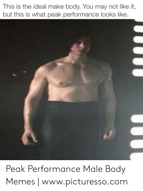 Body Memes: This is the ideal make body. You may not like it  but this is what peak performance looks like. Peak Performance Male Body Memes | www.picturesso.com