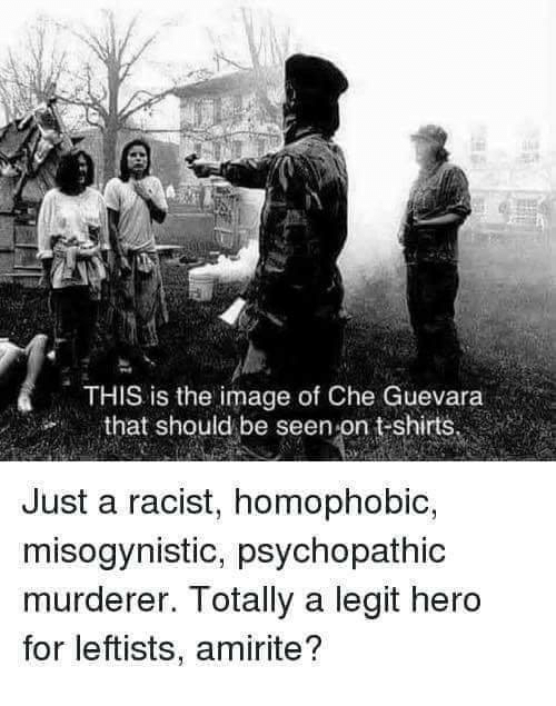 Memes, Image, and Misogynistic: THIS is the image of Che Guevara  that should be seen-on t-shirts  Just a racist, homophobic,  misogynistic, psychopathic  murderer. Totally a legit hero  for leftists, amirite?