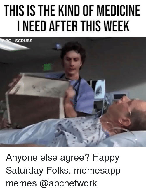 Scrubs: THIS IS THE KIND OF MEDICINE  I NEED AFTER THIS WEEK  C-SCRUBS Anyone else agree? Happy Saturday Folks. memesapp memes @abcnetwork