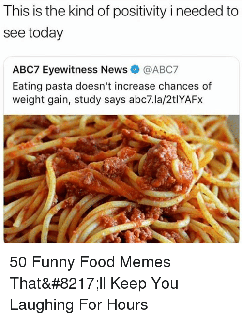 Food, Funny, and Memes: This is the kind of positivity i needed to  see today  ABC7 Eyewitness News@ABC7  Eating pasta doesn't increase chances of  weight gain, study says abc7.la/2tIYAFx  敦 50 Funny Food Memes That'll Keep You Laughing For Hours