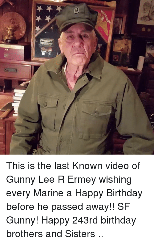 gunny: This is the last Known video of Gunny Lee R Ermey wishing every Marine a Happy Birthday before he passed away!! SF Gunny! Happy 243rd birthday brothers and Sisters ..