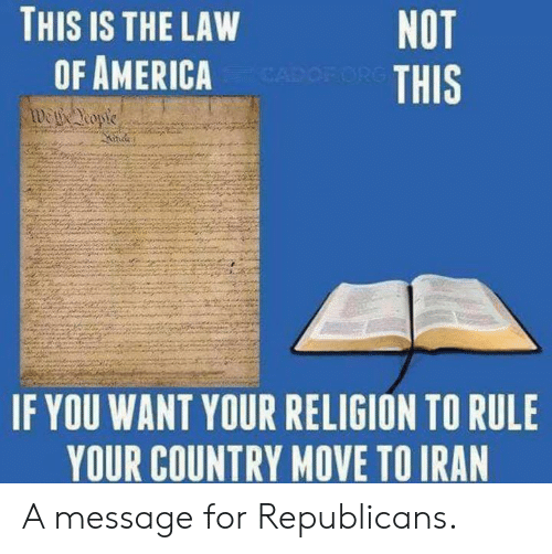 America, Religion, and Law: THIS IS THE LAW  OF AMERICA  NOT  THIS  IF YOU WANT YOUR RELIGION TO RULE  YOUR COUNTRY NOVE TOIRAN A message for Republicans.