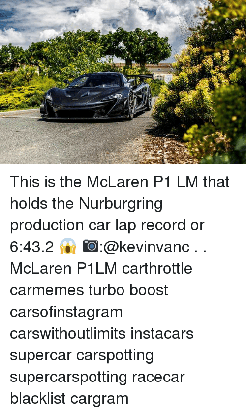 laps: This is the McLaren P1 LM that holds the Nurburgring production car lap record or 6:43.2 😱 📷:@kevinvanc . . McLaren P1LM carthrottle carmemes turbo boost carsofinstagram carswithoutlimits instacars supercar carspotting supercarspotting racecar blacklist cargram
