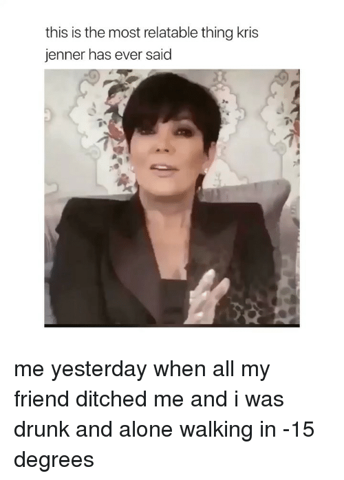 Ditched: this is the most relatable thing kris  jenner has ever said me yesterday when all my friend ditched me and i was drunk and alone walking in -15 degrees