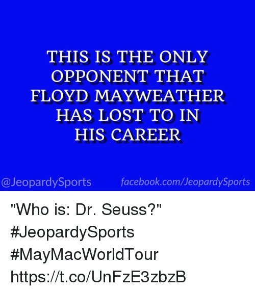 """Dr. Seuss, Facebook, and Floyd Mayweather: THIS IS THE ONLY  OPPONENT THAT  FLOYD MAYWEATHER  HAS LOST TO IN  HIS CAREER  @JeopardySports facebook.com/JeopardySports """"Who is: Dr. Seuss?"""" #JeopardySports #MayMacWorldTour https://t.co/UnFzE3zbzB"""