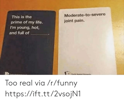 moderate: This is the  prime of my life.  I'm young, hot,  Moderate-to-severe  joint pain  and full of Too real via /r/funny https://ift.tt/2vsojN1