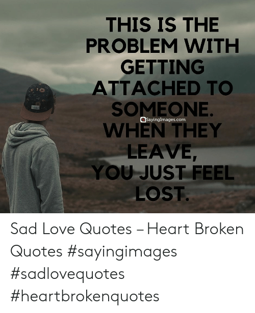 sad love quotes: THIS IS THE  PROBLEM WITH  GETTING  ATTACHED TO  SOMEONE  WHEN THEY  LEAVE  YOU JUST FEEL  LOST  Sayingimages.com Sad Love Quotes – Heart Broken Quotes #sayingimages #sadlovequotes #heartbrokenquotes