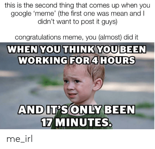 Google Meme: this is the second thing that comes up when you  google meme' (the first one was mean and l  didn't want to post it guys)  congratulations meme, you (almost) did it  WHEN YOU THINKYOU BEEN  WORKING FOR 4 HOURS  17 MINUTES me_irl