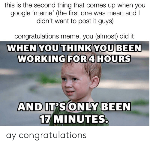 Google Meme: this is the second thing that comes up when you  google meme' (the first one was mean and l  didn't want to post it guys)  congratulations meme, you (almost) did it  WHEN YOU THINKYOU BEEN  WORKING FOR 4 HOURS  17 MINUTES ay congratulations