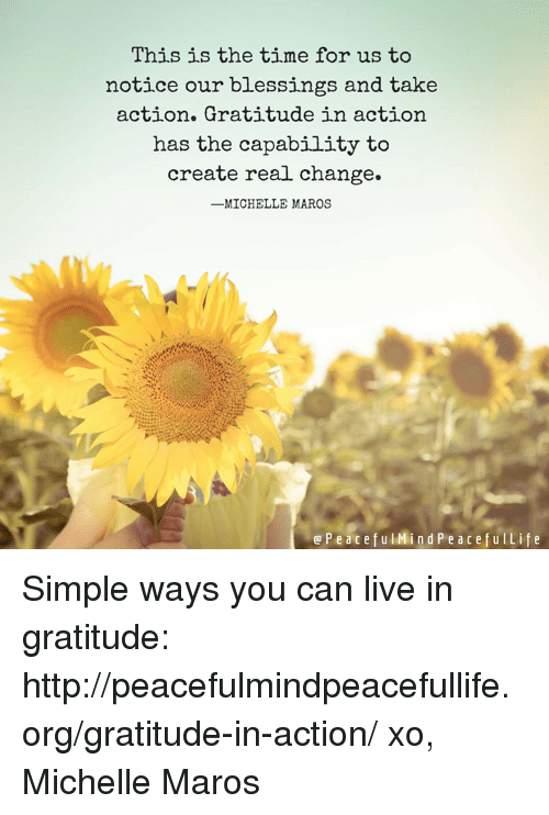 maro: This is the time for us to  notice our blessings and take  action. Gratitude in action  has the capability to  create real change.  -MICHELLE MAROS  e P e a c e f u l Mind P e a c e f u Life Simple ways you can live in gratitude:  http://peacefulmindpeacefullife.org/gratitude-in-action/ xo, Michelle Maros