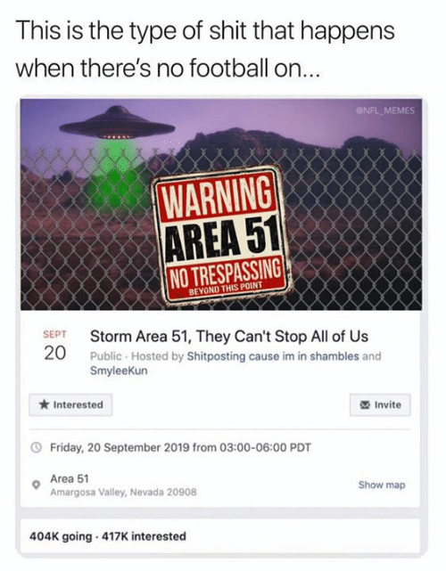 Football, Friday, and Memes: This is the type of shit that happens  when there's no football on...  NFL MEMES  WARNING  AREA 51  NO TRESPASSING  BEYOND THIS POINT  SEPT  Storm Area 51, They Can't Stop All of Us  20  Public Hosted by Shitposting cause im in shambles and  SmyleeKun  Interested  Invite  Friday, 20 September 2019 from 03:00-06:00 PDT  Area 51  Amargosa Valley, Nevada 20908  Show map  404K going 417K interested