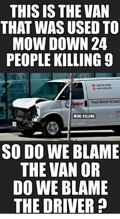 Memes, 🤖, and Com: THIS IS THE VAN  THAT WAS USED TO  MOW DOWN 24  PEOPLE KILLING 9  31800-9Y RYDER  www 'rder com  derTruck Rental & Leasi  MIKE RILLING  SO DO WE BLAME  THE VAN OR  DO WE BLAME  THE DRIVER?