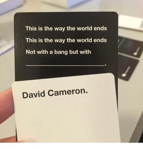 the worlds end: This is the way the world ends  This is the way the world ends  Not with a bang but with  David Cameron.
