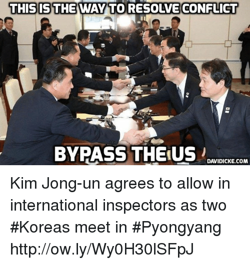 Kim Jong-Un, Memes, and Http: THIS IS THE WAY TO RESOLVE CONFLICT  83  BYPASS THE:US .  DAVIDICKE.COM Kim Jong-un agrees to allow in international inspectors as two #Koreas meet in #Pyongyang http://ow.ly/Wy0H30lSFpJ