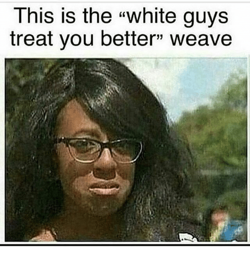 This Is The White Guys Treat You Better Weave Meme On Esmemes Com
