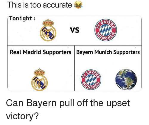 Real Madrid, Soccer, and Sports: This is too accurate  Tonight:  VS  WC  Real Madrid Supporters Bayern Munich Supporters Can Bayern pull off the upset victory?