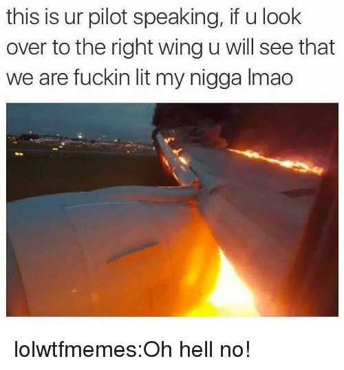 oh hell no: this is ur pilot speaking, if u look  over to the right wing u will see that  we are fuckin lit my nigga Imac lolwtfmemes:Oh hell no!