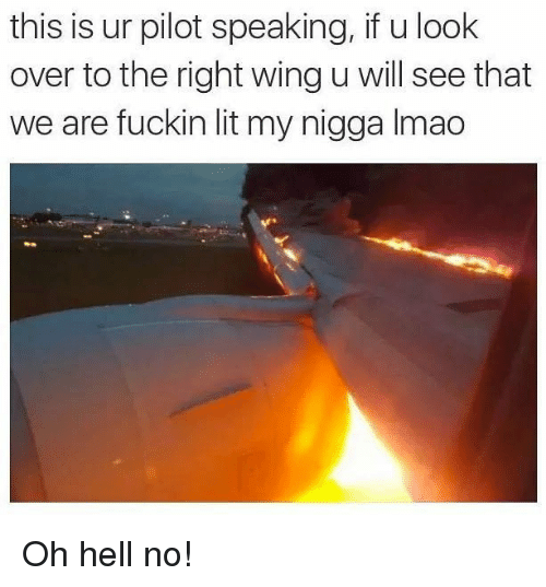 oh hell no: this is ur pilot speaking, if u look  over to the right wing u will see that  we are fuckin lit my nigga Imac Oh hell no!