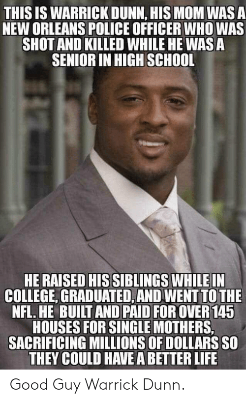 Good Guy: THIS IS WARRICK DUNN, HIS MOM WAS A  NEW ORLEANS POLICE OFFICER WHO WAS  SHOT AND KILLED WHILE HE WAS A  SENIOR IN HIGH SCHOOL  HE RAISED HIS SIBLINGS WHILE IN  COLLEGE, GRADUATED, AND WENT TO THE  NFL. HE BUILT AND PAID FOR OVER 145  HOUSES FOR SINGLE MOTHERS,  SACRIFICING MILLIONS OF DOLLARS SO  THEY COULD HAVE A BETTER LIFE Good Guy Warrick Dunn.