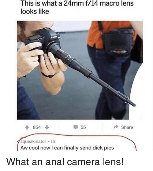 Dick Pics, Funny, and Anal: This is what a 24mm f/14 macro lens  looks like  會854  甲55  Share  squeakinator 1h  Aw cool now I can finally send dick pics What an anal camera lens!