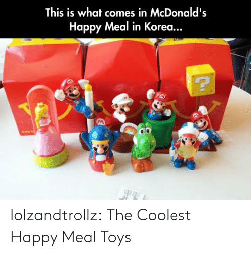 McDonalds, Tumblr, and Blog: This is what comes in McDonald's  Happy Meal in Korea... lolzandtrollz:  The Coolest Happy Meal Toys