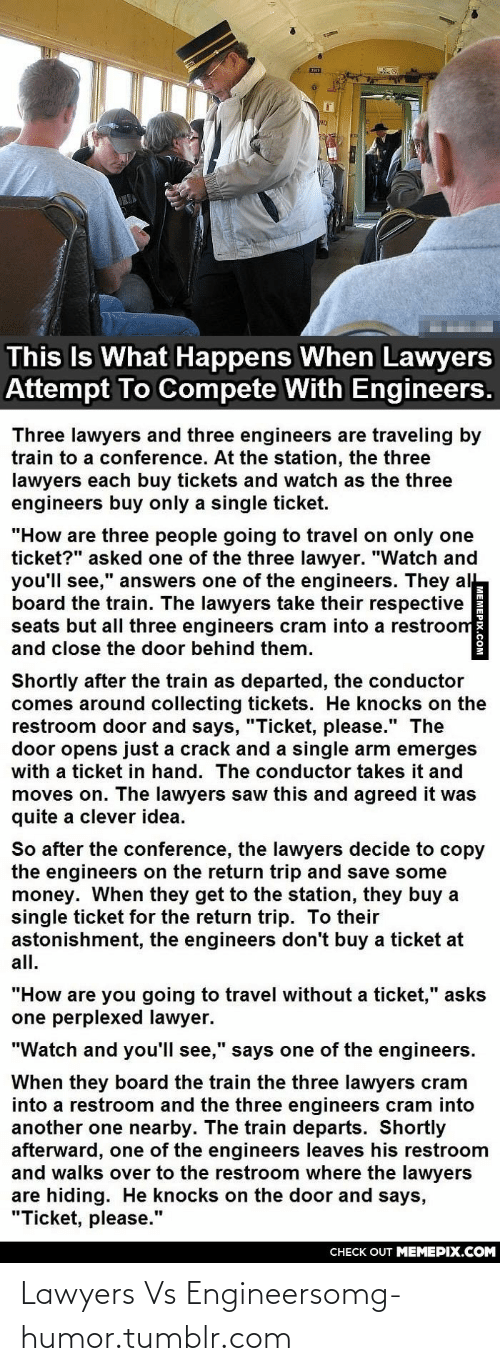 "Clever Idea: This Is What Happens When Lawyers  Attempt To Compete With Engineers.  Three lawyers and three engineers are traveling by  train to a conference. At the station, the three  lawyers each buy tickets and watch as the three  engineers buy only a single ticket.  ""How are three people going to travel on only one  ticket?"" asked one of the three lawyer. ""Watch and  you'll see,"" answers one of the engineers. They al  board the train. The lawyers take their respective  seats but all three engineers cram into a restroom  and close the door behind them.  Shortly after the train as departed, the conductor  comes around collecting tickets. He knocks on the  restroom door and says, ""Ticket, please."" The  door opens just a crack and a single arm emerges  with a ticket in hand. The conductor takes it and  moves on. The lawyers saw this and agreed it was  quite a clever idea.  So after the conference, the lawyers decide to copy  the engineers on the return trip and save some  money. When they get to the station, they buy a  single ticket for the return trip. To their  astonishment, the engineers don't buy a ticket at  all.  ""How are you going to travel without a ticket,"" asks  one perplexed lawyer.  ""Watch and you'll see,"" says one of the engineers.  When they board the train the three lawyers cram  into a restroom and the three engineers cram into  another one nearby. The train departs. Shortly  afterward, one of the engineers leaves his restroom  and walks over to the restroom where the lawyers  are hiding. He knocks on the door and says,  ""Ticket, please.""  CHECK OUT MEMEPIX.COM  MEMEPIX.COM Lawyers Vs Engineersomg-humor.tumblr.com"