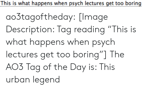 """Target, Tumblr, and Blog: This is what happens when psych lectures get too boring ao3tagoftheday:  [Image Description: Tag reading """"This is what happens when psych lectures get too boring""""]  The AO3 Tag of the Day is: This urban legend"""
