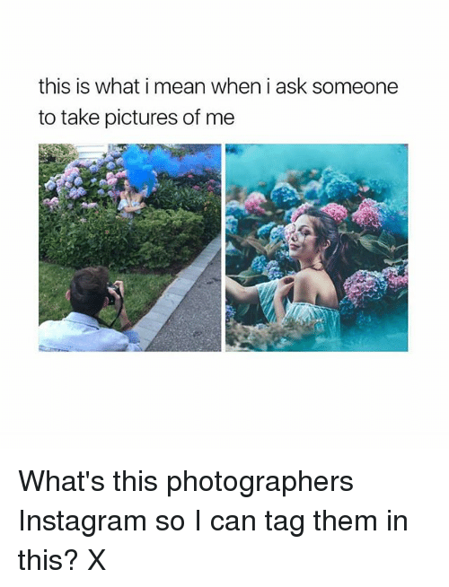Takeing: this is what i mean when i ask someone  to take pictures of me What's this photographers Instagram so I can tag them in this? X