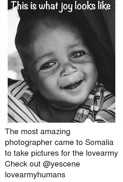 Joyful: This is what joy looks like The most amazing photographer came to Somalia to take pictures for the lovearmy Check out @yescene lovearmyhumans